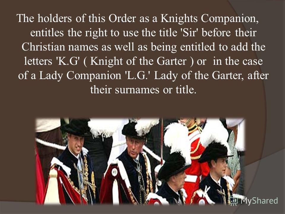 The holders of this Order as a Knights Companion, entitles the right to use the title 'Sir' before their Christian names as well as being entitled to add the letters 'K.G' ( Knight of the Garter ) or in the case of a Lady Companion 'L.G.' Lady of the