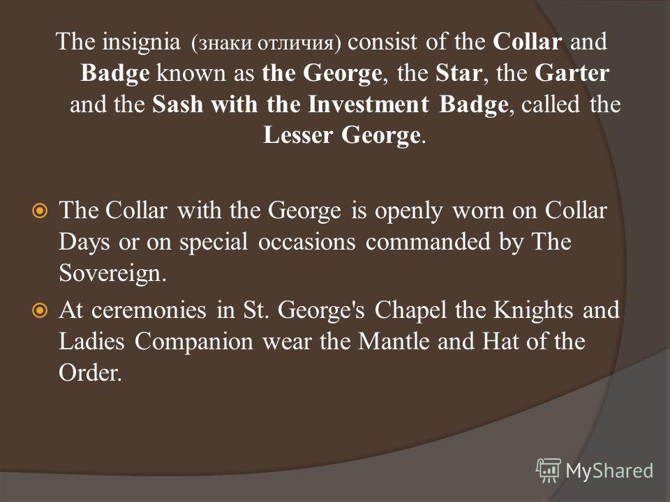 The insignia (знаки отличия) consist of the Collar and Badge known as the George, the Star, the Garter and the Sash with the Investment Badge, called the Lesser George. The Collar with the George is openly worn on Collar Days or on special occasions