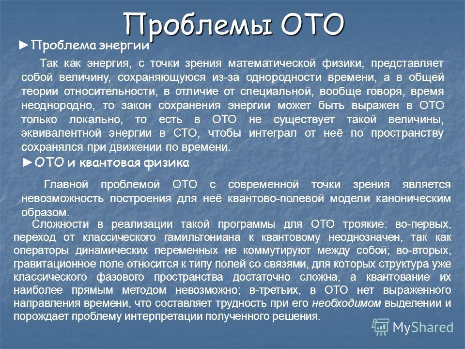 Проблемы ОТО Проблема энергии Так как энергия, с точки зрения математической физики, представляет собой величину, сохраняющуюся из-за однородности времени, а в общей теории относительности, в отличие от специальной, вообще говоря, время неоднородно,