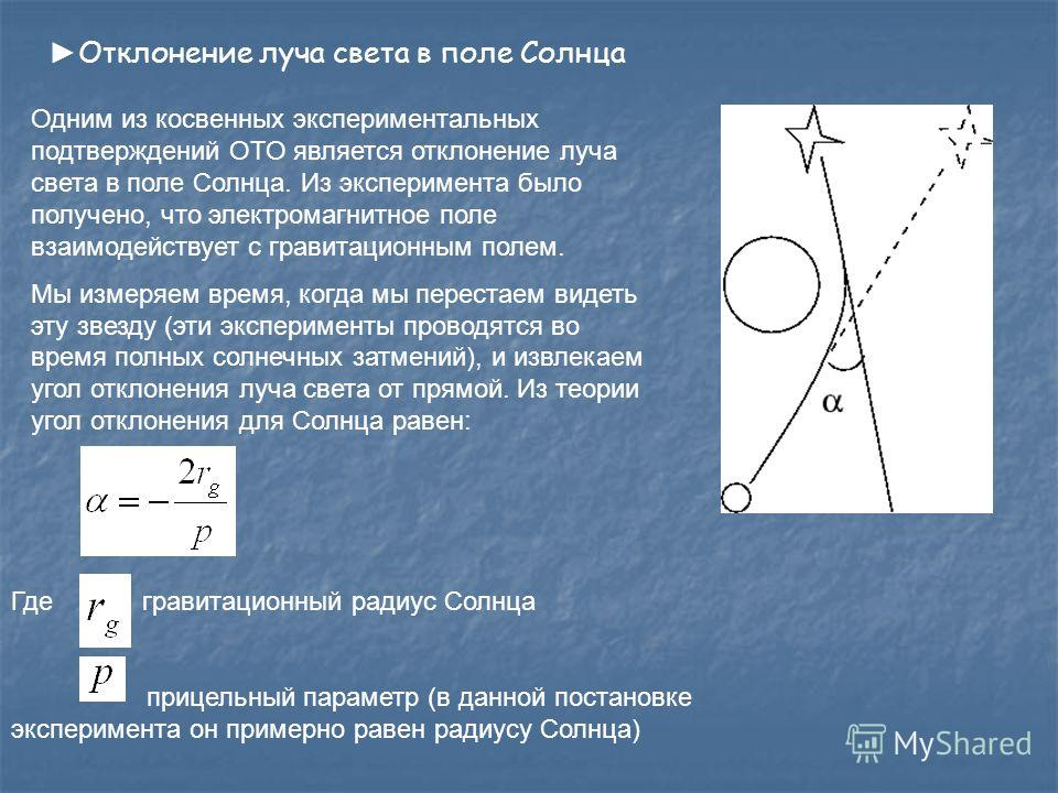 Отклонение луча света в поле Солнца Одним из косвенных экспериментальных подтверждений ОТО является отклонение луча света в поле Солнца. Из эксперимента было получено, что электромагнитное поле взаимодействует с гравитационным полем. Мы измеряем врем