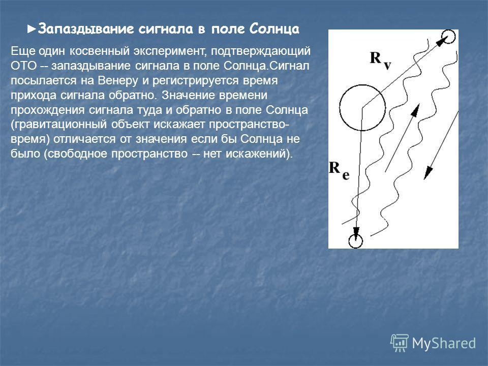 Запаздывание сигнала в поле Солнца Еще один косвенный эксперимент, подтверждающий ОТО -- запаздывание сигнала в поле Солнца.Сигнал посылается на Венеру и регистрируется время прихода сигнала обратно. Значение времени прохождения сигнала туда и обратн