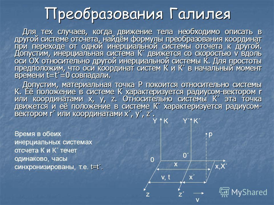 Преобразования Галилея Для тех случаев, когда движение тела необходимо описать в другой системе отсчета, найдём формулы преобразования координат при переходе от одной инерциальной системы отсчета к другой. Допустим, инерциальная система К´ движется с