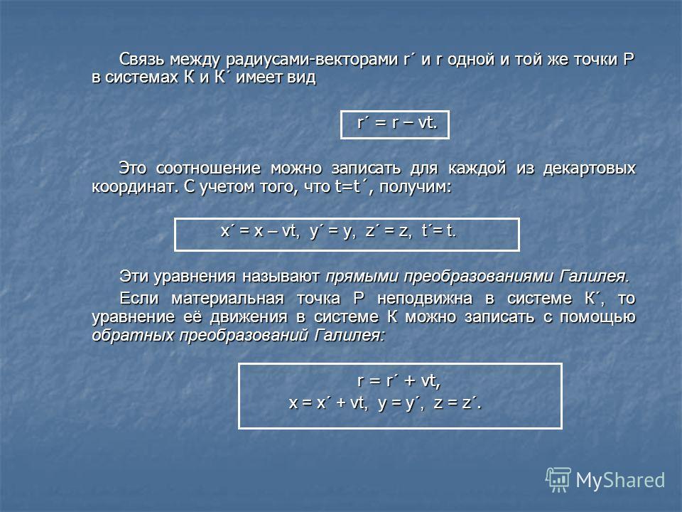 Связь между радиусами-векторами r ´ и r одной и той же точки Р в системах К и К´ имеет вид r´ = r – vt. Это соотношение можно записать для каждой из декартовых координат. С учетом того, что t=t´, получим: x ´ = x – vt, y´ = y, z´ = z, t´= t. Эти урав