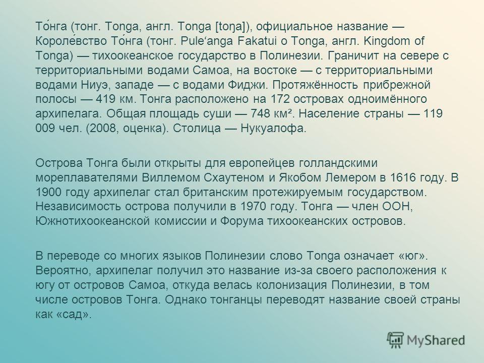 То́нга (тонг. Tonga, англ. Tonga [toŋa]), официальное название Короле́вство То́нга (тонг. Pule ʻ anga Fakatui o Tonga, англ. Kingdom of Tonga) тихоокеанское государство в Полинезии. Граничит на севере с территориальными водами Самоа, на востоке с тер