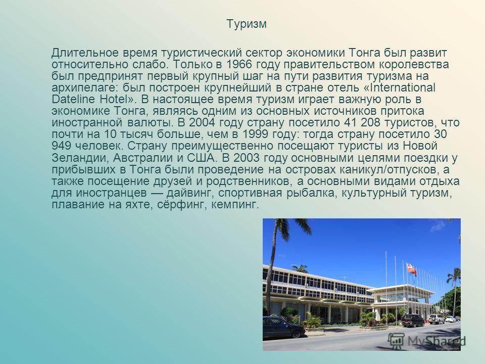 Туризм Длительное время туристический сектор экономики Тонга был развит относительно слабо. Только в 1966 году правительством королевства был предпринят первый крупный шаг на пути развития туризма на архипелаге: был построен крупнейший в стране отель