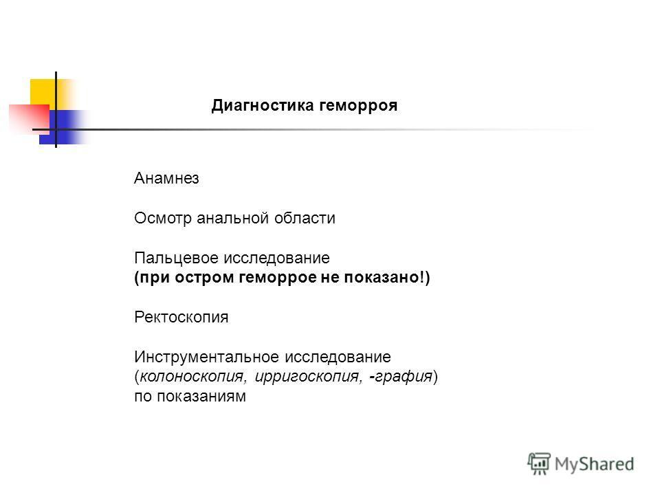 Диагностика геморроя Анамнез Осмотр анальной области Пальцевое исследование (при остром геморрое не показано!) Ректоскопия Инструментальное исследование (колоноскопия, ирригоскопия, -графия) по показаниям