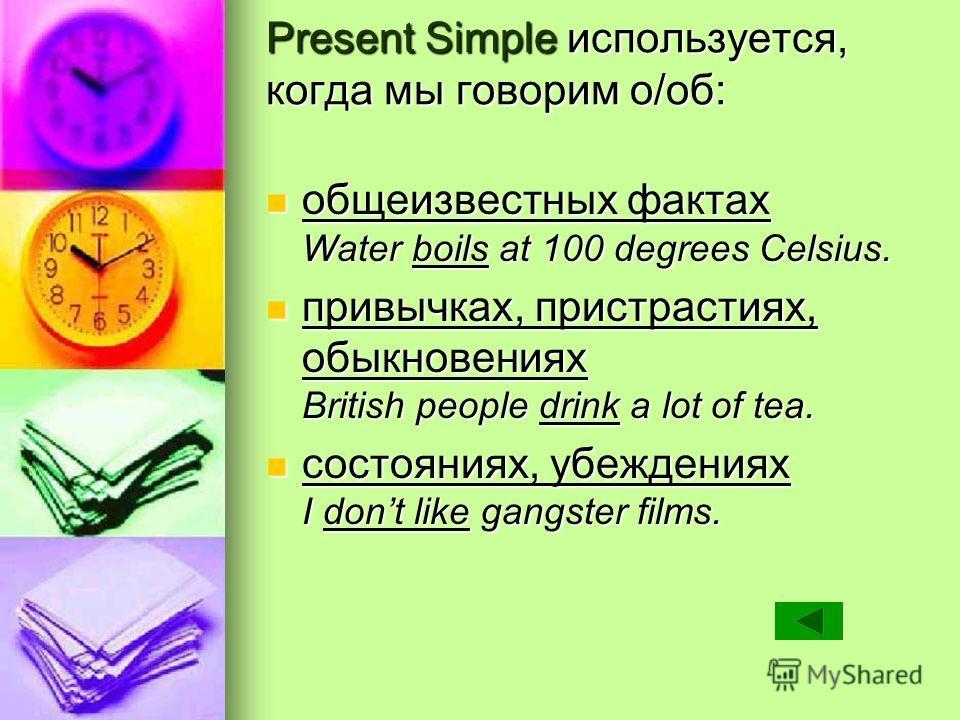 Present Simple используется, когда мы говорим о/об: общеизвестных фактах Water boils at 100 degrees Celsius. общеизвестных фактах Water boils at 100 degrees Celsius. привычках, пристрастиях, обыкновениях British people drink a lot of tea. привычках,