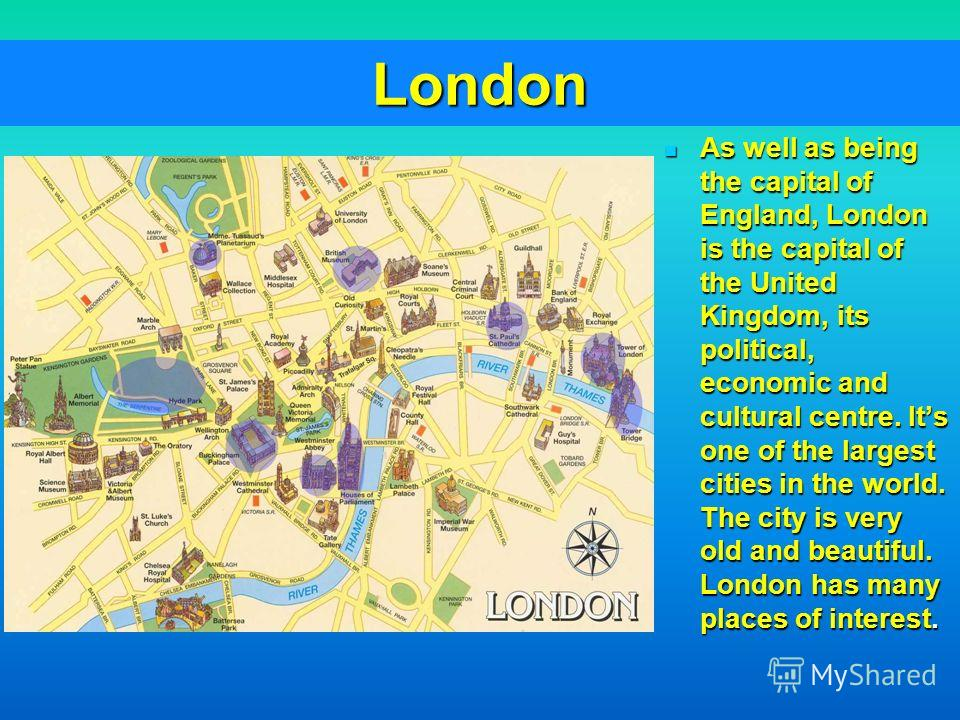 London As well as being the capital of England, London is the capital of the United Kingdom, its political, economic and cultural centre. Its one of the largest cities in the world. The city is very old and beautiful. London has many places of intere