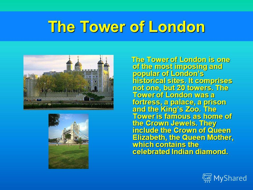 The Tower of London The Tower of London is one of the most imposing and popular of Londons historical sites. It comprises not one, but 20 towers. The Tower of London was a fortress, a palace, a prison and the Kings Zoo. The Tower is famous as home of