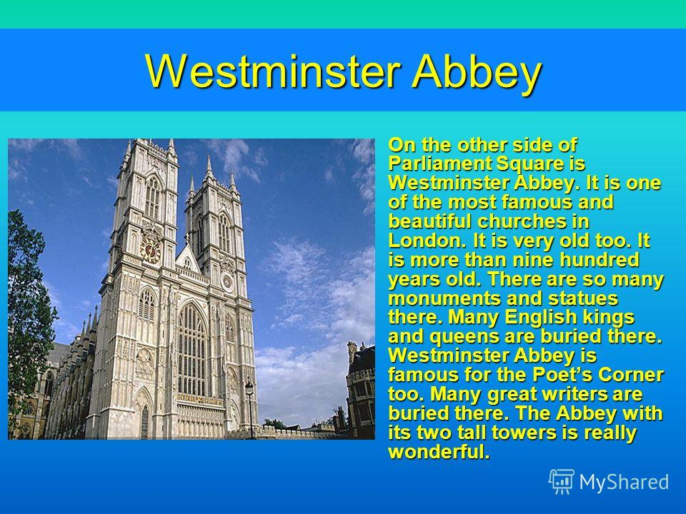 Westminster Abbey On the other side of Parliament Square is Westminster Abbey. It is one of the most famous and beautiful churches in London. It is very old too. It is more than nine hundred years old. There are so many monuments and statues there. M