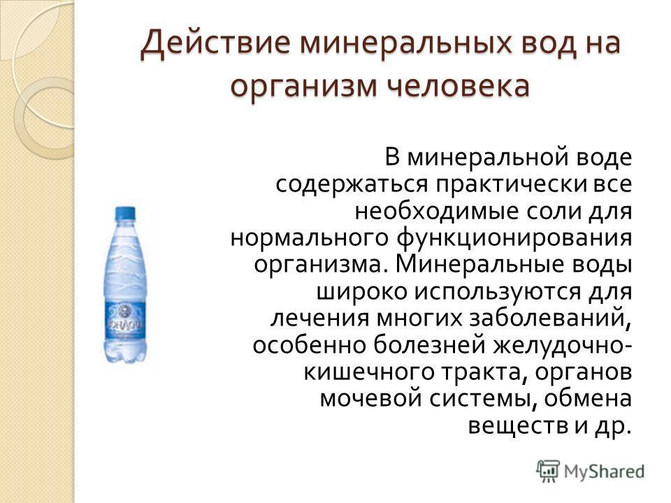 Действие минеральных вод на организм человека В минеральной воде содержаться практически все необходимые соли для нормального функционирования организма. Минеральные воды широко используются для лечения многих заболеваний, особенно болезней желудочно