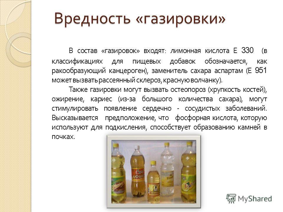 Вредность « газировки » В состав « газировок » входят : лимонная кислота Е 330 ( в классификациях для пищевых добавок обозначается, как ракообразующий канцероген ), заменитель сахара аспартам ( Е 951 может вызвать рассеянный склероз, красную волчанку
