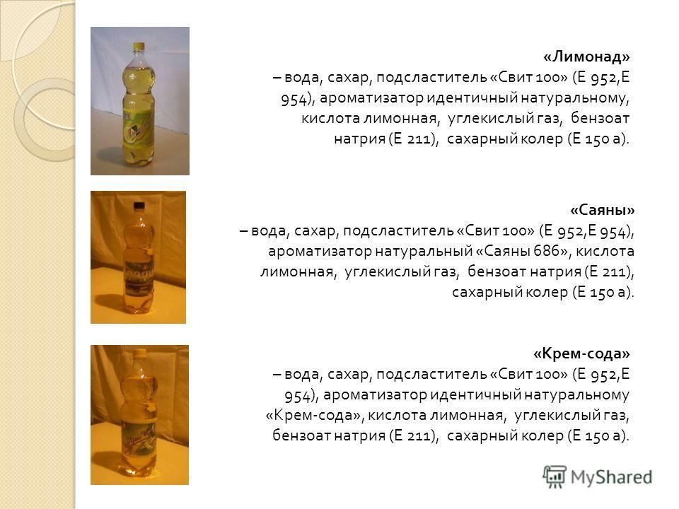 « Лимонад » – вода, сахар, подсластитель « Свит 100» ( Е 952, Е 954), ароматизатор идентичный натуральному, кислота лимонная, углекислый газ, бензоат натрия ( Е 211), сахарный колер ( Е 150 а ). « Саяны » – вода, сахар, подсластитель « Свит 100» ( Е