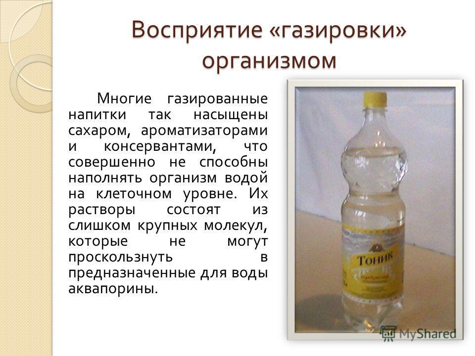Восприятие « газировки » организмом Многие газированные напитки так насыщены сахаром, ароматизаторами и консервантами, что совершенно не способны наполнять организм водой на клеточном уровне. Их растворы состоят из слишком крупных молекул, которые не