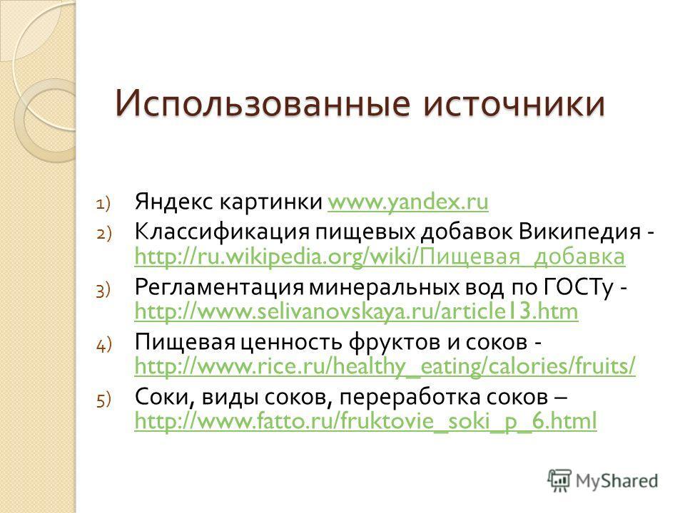 Использованные источники 1) Яндекс картинки www.yandex.ruwww.yandex.ru 2) Классификация пищевых добавок Википедия - http://ru.wikipedia.org/wiki/ Пищевая _ добавка http://ru.wikipedia.org/wiki/ Пищевая _ добавка 3) Регламентация минеральных вод по ГО