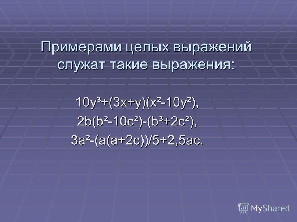 Примерами целых выражений служат такие выражения: 10y³+(3x+y)(x²-10y²), 2b(b²-10c²)-(b³+2c²),3a²-(a(a+2c))/5+2,5ac.