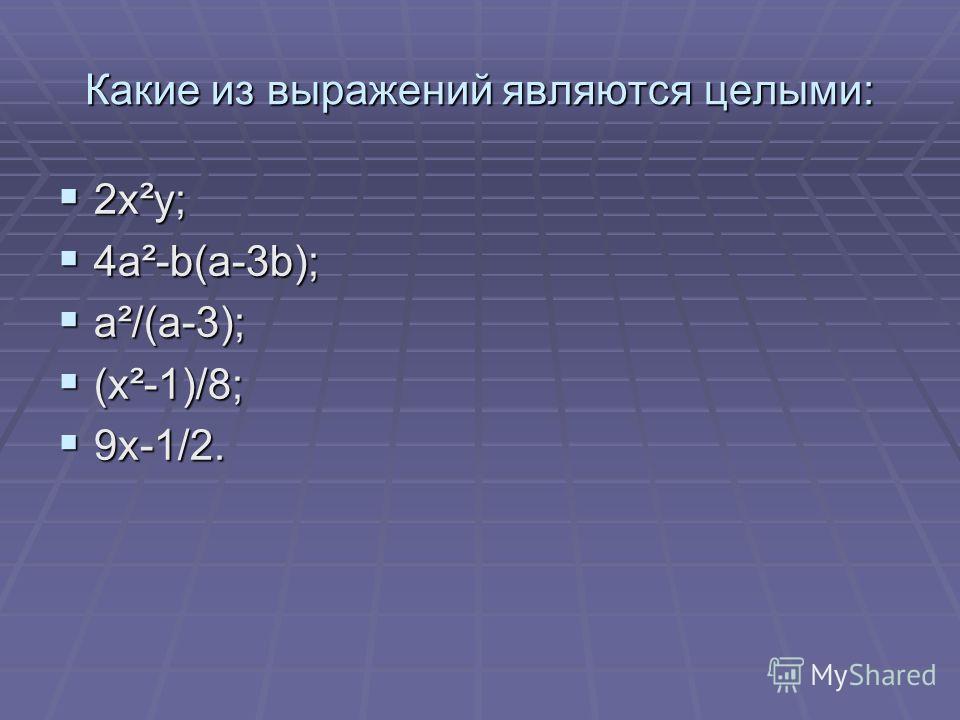 Какие из выражений являются целыми: 2x²y; 2x²y; 4a²-b(a-3b); 4a²-b(a-3b); a²/(a-3); a²/(a-3); (x²-1)/8; (x²-1)/8; 9x-1/2. 9x-1/2.