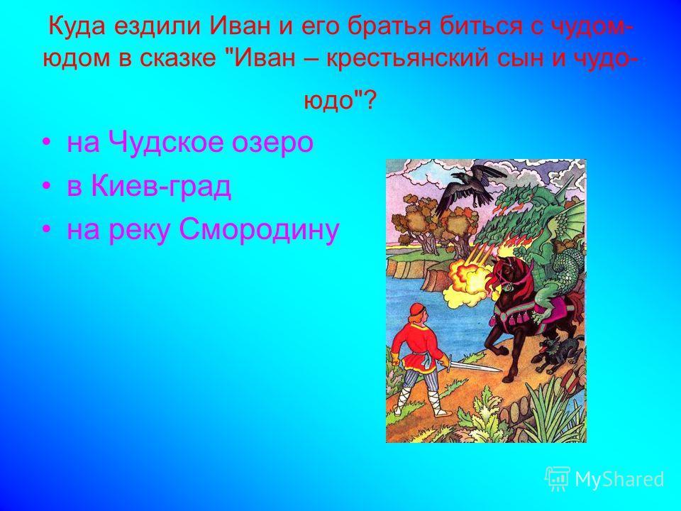 Куда ездили Иван и его братья биться с чудом- юдом в сказке Иван – крестьянский сын и чудо- юдо? на Чудское озеро в Киев-град на реку Смородину