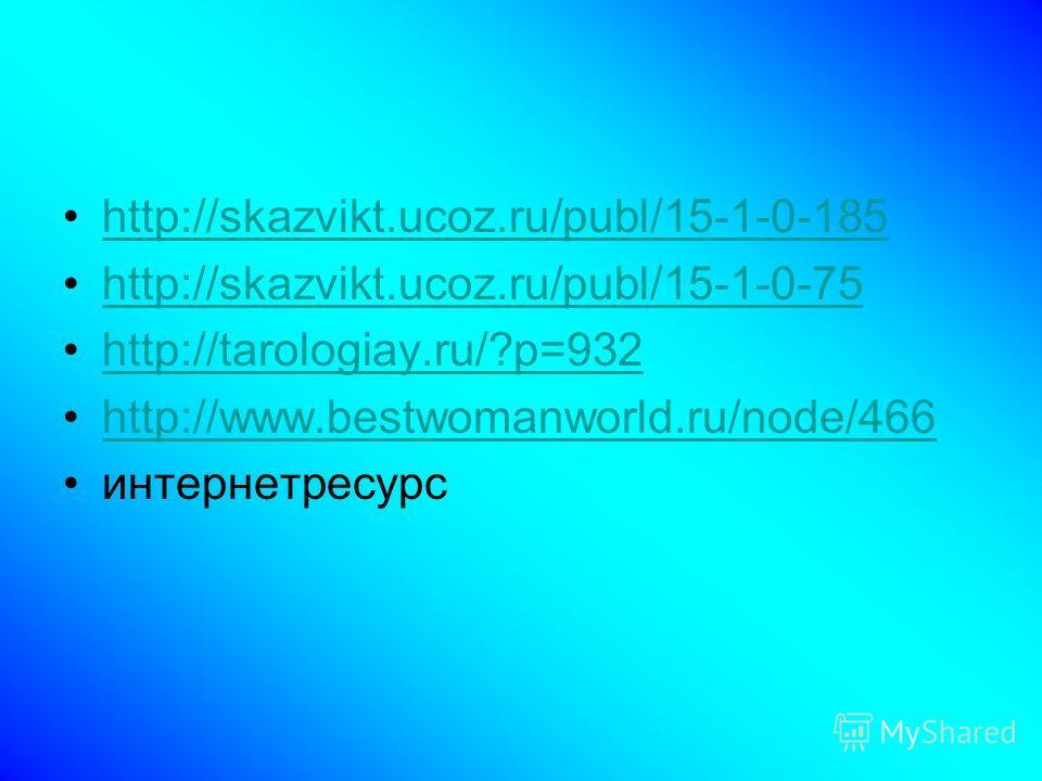 http://skazvikt.ucoz.ru/publ/15-1-0-185 http://skazvikt.ucoz.ru/publ/15-1-0-75 http://tarologiay.ru/?p=932 http://www.bestwomanworld.ru/node/466 интернетресурс