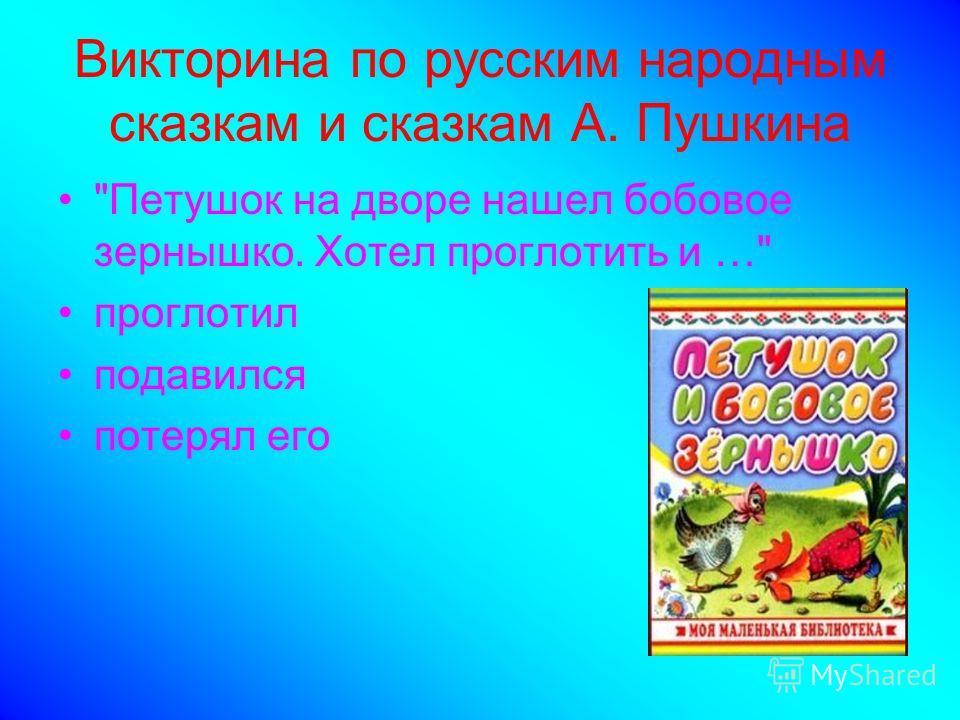 Викторина по русским народным сказкам и сказкам А. Пушкина Петушок на дворе нашел бобовое зернышко. Хотел проглотить и … проглотил подавился потерял его