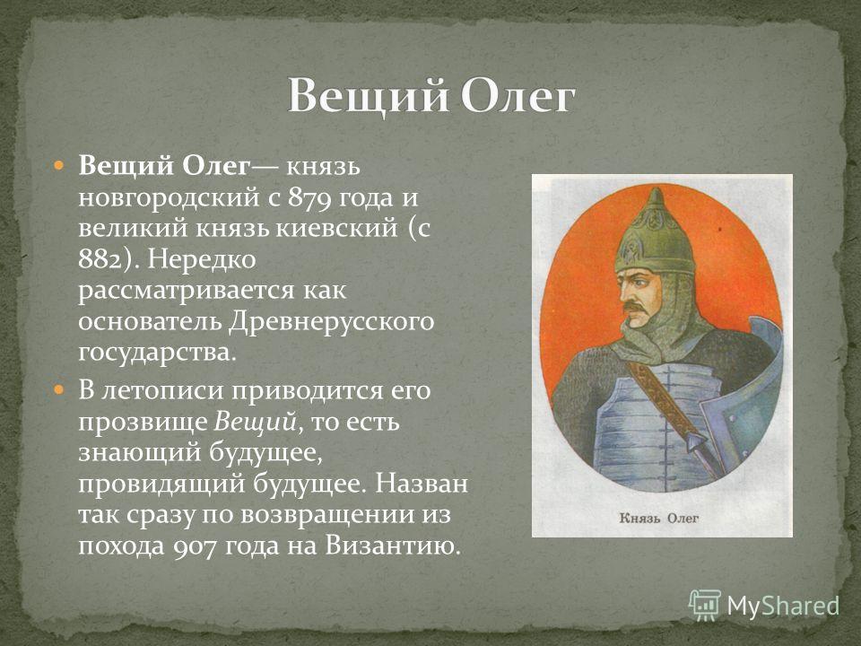 Вещий Олег князь новгородский с 879 года и великий князь киевский (с 882). Нередко рассматривается как основатель Древнерусского государства. В летописи приводится его прозвище Вещий, то есть знающий будущее, провидящий будущее. Назван так сразу по в