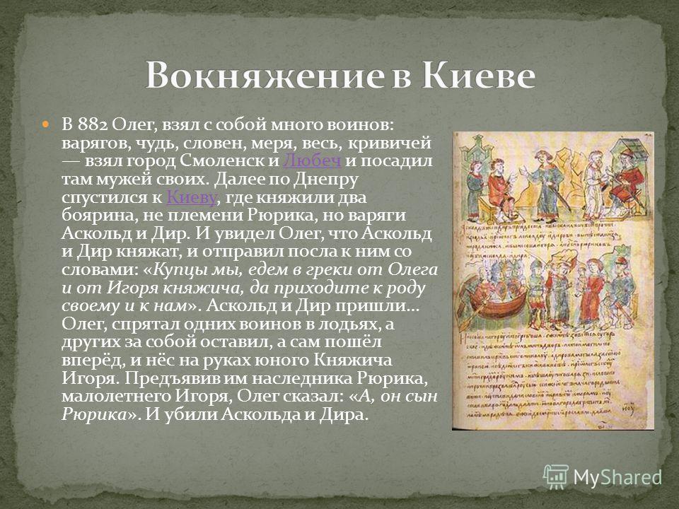 В 882 Олег, взял с собой много воинов: варягов, чудь, словен, меря, весь, кривичей взял город Смоленск и Любеч и посадил там мужей своих. Далее по Днепру спустился к Киеву, где княжили два боярина, не племени Рюрика, но варяги Аскольд и Дир. И увидел