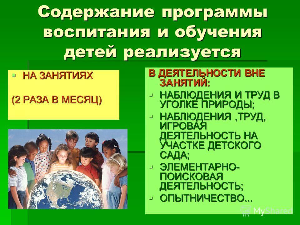 Содержание программы воспитания и обучения детей реализуется НА ЗАНЯТИЯХ НА ЗАНЯТИЯХ (2 РАЗА В МЕСЯЦ) В ДЕЯТЕЛЬНОСТИ ВНЕ ЗАНЯТИЙ: НАБЛЮДЕНИЯ И ТРУД В УГОЛКЕ ПРИРОДЫ; НАБЛЮДЕНИЯ И ТРУД В УГОЛКЕ ПРИРОДЫ; НАБЛЮДЕНИЯ,ТРУД, ИГРОВАЯ ДЕЯТЕЛЬНОСТЬ НА УЧАСТКЕ