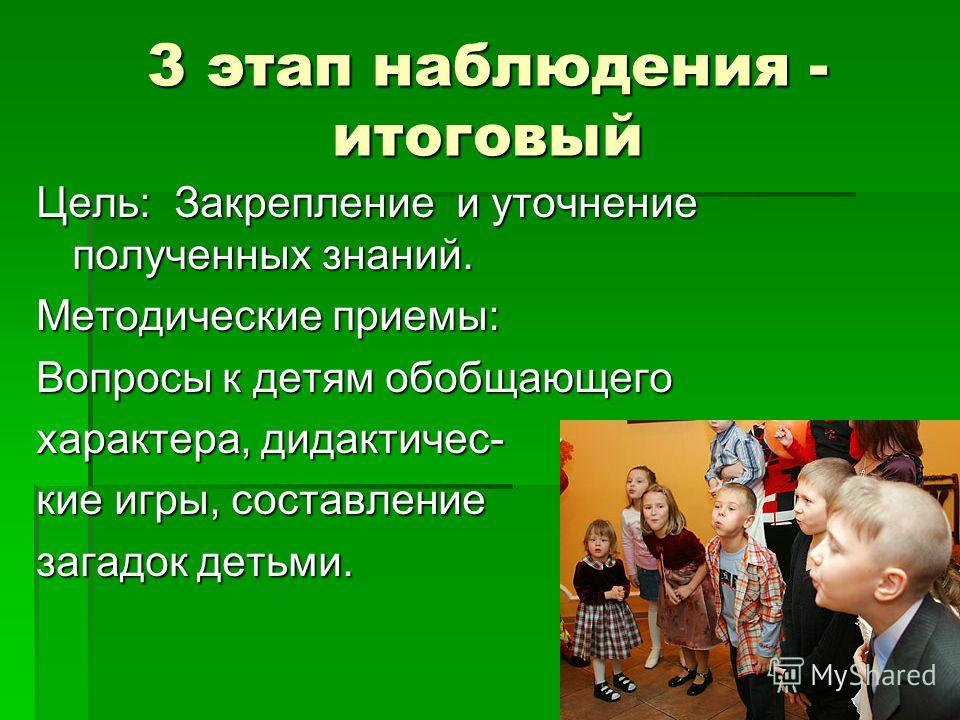 3 этап наблюдения - итоговый Цель: Закрепление и уточнение полученных знаний. Методические приемы: Вопросы к детям обобщающего характера, дидактичес- кие игры, составление загадок детьми.