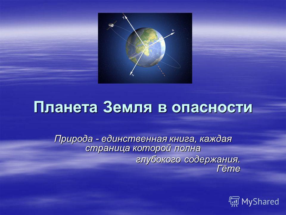 Планета Земля в опасности Природа - единственная книга, каждая страница которой полна глубокого содержания. Гёте