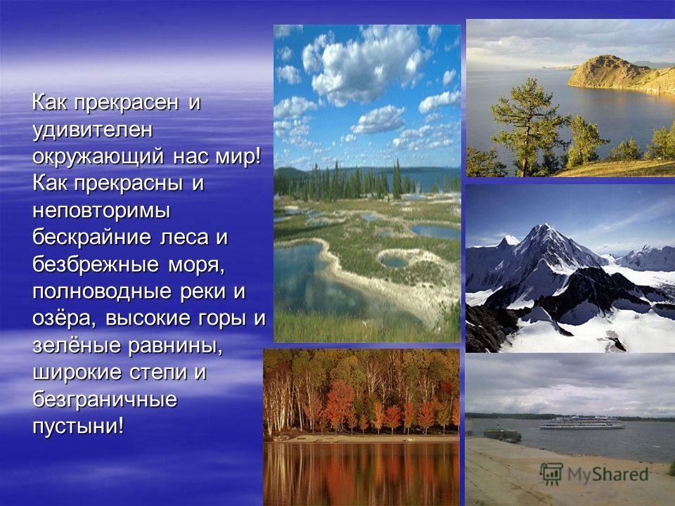 Как прекрасен и удивителен окружающий нас мир! Как прекрасны и неповторимы бескрайние леса и безбрежные моря, полноводные реки и озёра, высокие горы и зелёные равнины, широкие степи и безграничные пустыни!