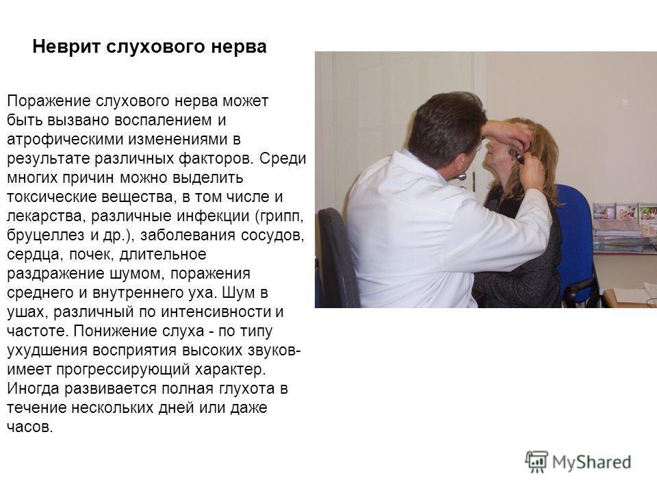 Неврит слухового нерва Поражение слухового нерва может быть вызвано воспалением и атрофическими изменениями в результате различных факторов. Среди многих причин можно выделить токсические вещества, в том числе и лекарства, различные инфекции (грипп,