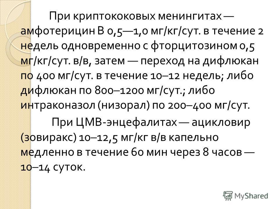 При криптококовых менингитах амфотерицин В 0,51,0 мг / кг / сут. в течение 2 недель одновременно с фторцитозином 0,5 мг / кг / сут. в / в, затем переход на дифлюкан по 400 мг / сут. в течение 10–12 недель ; либо дифлюкан по 800–1200 мг / сут.; либо и