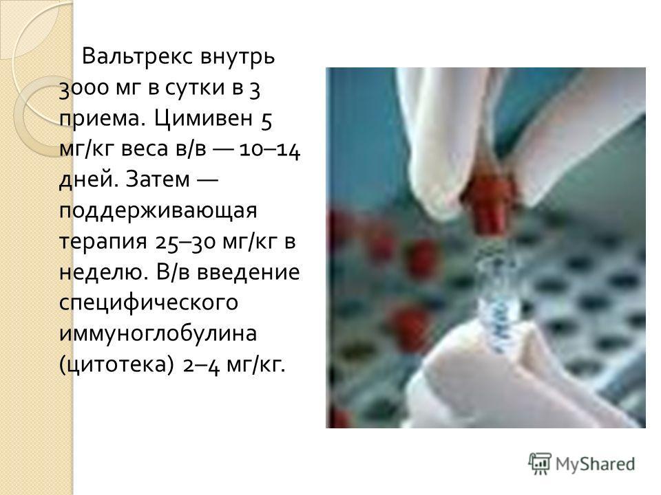 Вальтрекс внутрь 3000 мг в сутки в 3 приема. Цимивен 5 мг / кг веса в / в 10–14 дней. Затем поддерживающая терапия 25–30 мг / кг в неделю. В / в введение специфического иммуноглобулина ( цитотека ) 2–4 мг / кг.
