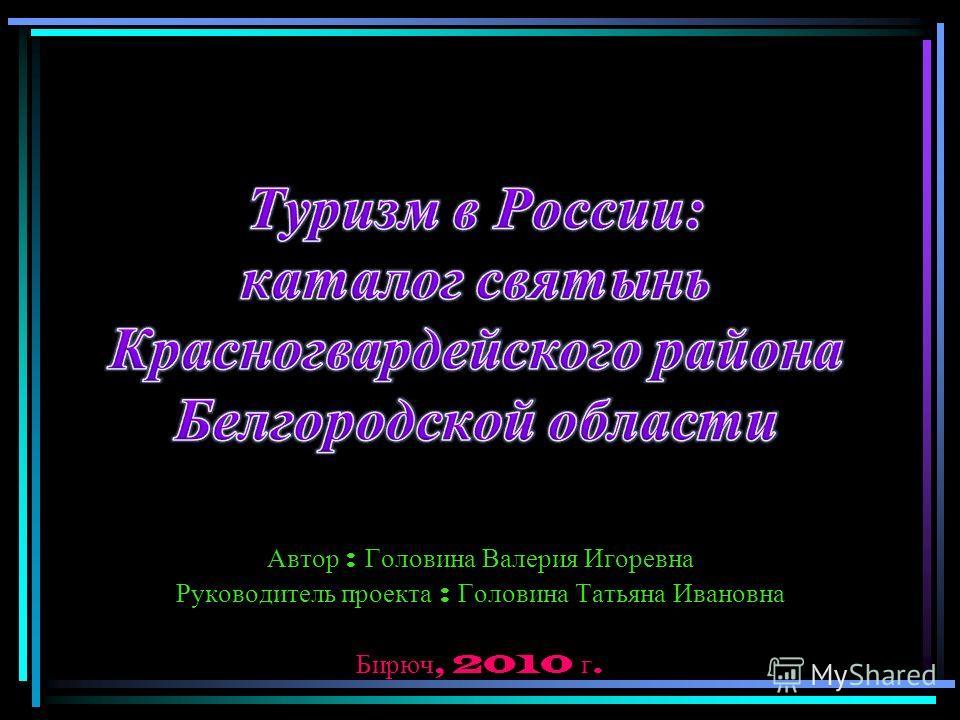 Автор : Головина Валерия Игоревна Руководитель проекта : Головина Татьяна Ивановна Бирюч, 2010 г.
