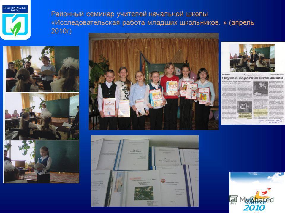 Районный семинар учителей начальной школы «Исследовательская работа младших школьников. » (апрель 2010г)