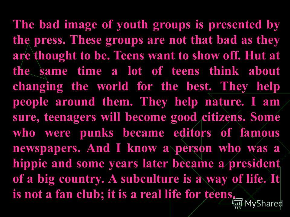 The bad image of youth groups is presented by the press. These groups are not that bad as they are thought to be. Teens want to show off. Hut at the same time a lot of teens think about changing the world for the best. They help people around them. T
