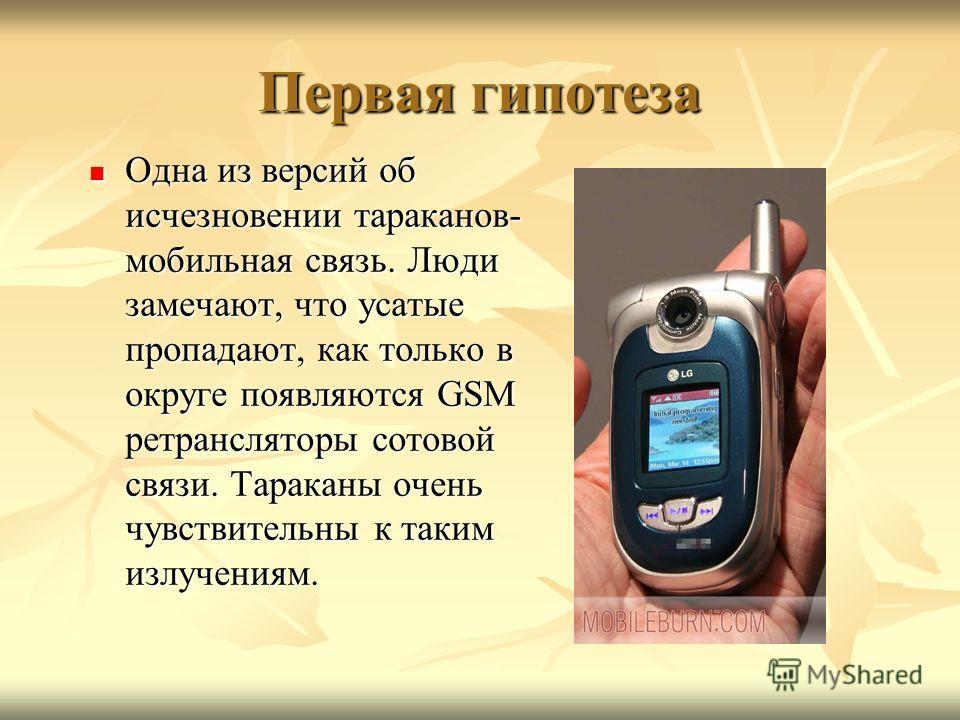 Первая гипотеза Одна из версий об исчезновении тараканов- мобильная связь. Люди замечают, что усатые пропадают, как только в округе появляются GSM ретрансляторы сотовой связи. Тараканы очень чувствительны к таким излучениям. Одна из версий об исчезно