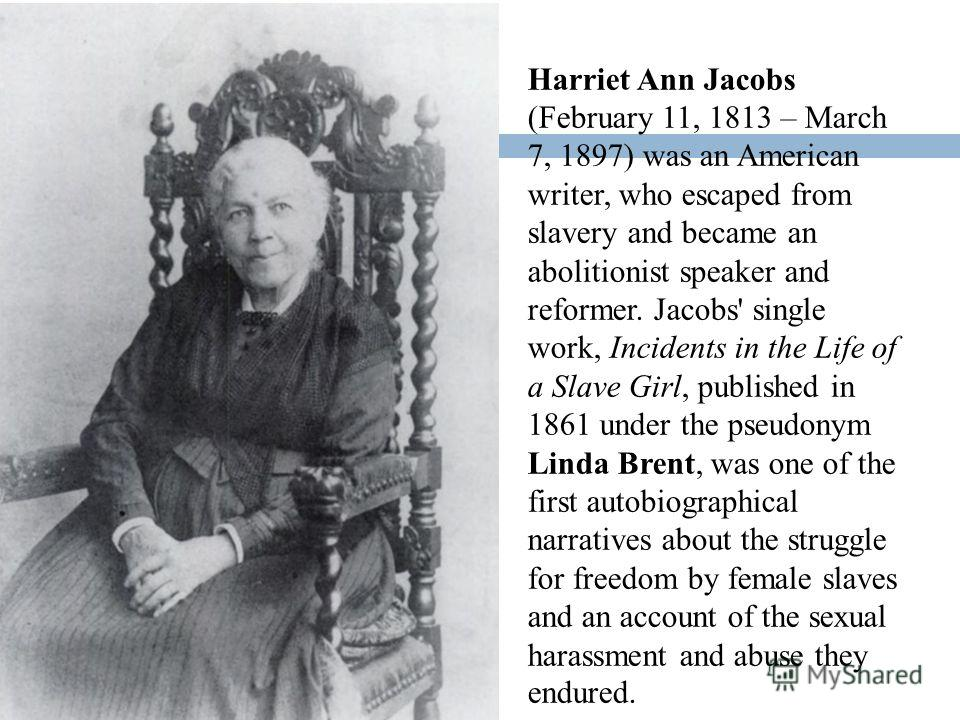 Harriet Ann Jacobs (February 11, 1813 – March 7, 1897) was an American writer, who escaped from slavery and became an abolitionist speaker and reformer. Jacobs' single work, Incidents in the Life of a Slave Girl, published in 1861 under the pseudonym