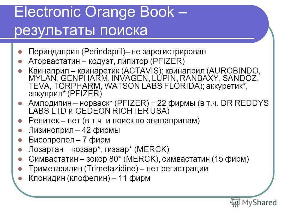 Electronic Orange Book – результаты поиска Периндаприл (Perindapril)– не зарегистрирован Аторвастатин – кодуэт, липитор (PFIZER) Квинаприл – квинаретик (ACTAVIS); квинаприл (AUROBINDO, MYLAN, GENPHARM, INVAGEN, LUPIN, RANBAXY, SANDOZ, TEVA, TORPHARM,
