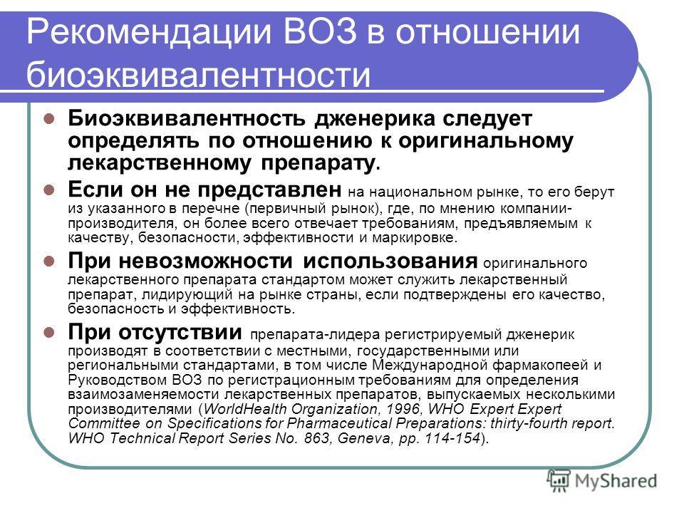 Рекомендации ВОЗ в отношении биоэквивалентности Биоэквивалентность дженерика следует определять по отношению к оригинальному лекарственному препарату. Если он не представлен на национальном рынке, то его берут из указанного в перечне (первичный рынок