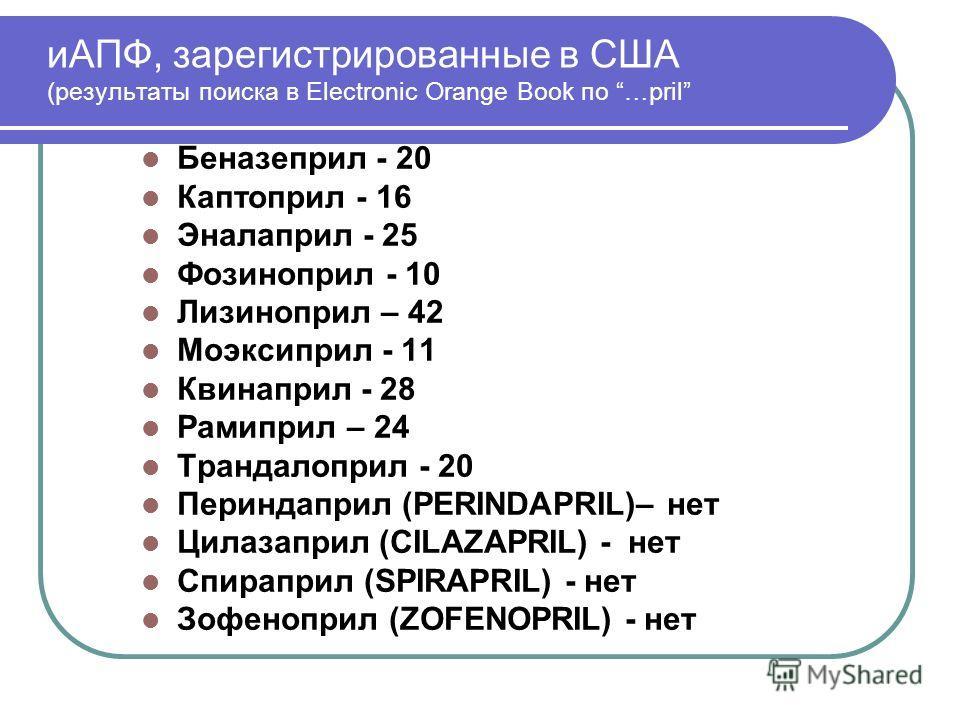 иАПФ, зарегистрированные в США (результаты поиска в Electronic Orange Book по …pril Беназеприл - 20 Каптоприл - 16 Эналаприл - 25 Фозиноприл - 10 Лизиноприл – 42 Моэксиприл - 11 Квинаприл - 28 Рамиприл – 24 Трандалоприл - 20 Периндаприл (PERINDAPRIL)