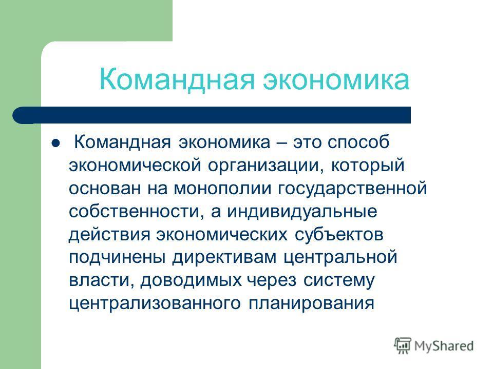 Командная экономика Командная экономика – это способ экономической организации, который основан на монополии государственной собственности, а индивидуальные действия экономических субъектов подчинены директивам центральной власти, доводимых через сис