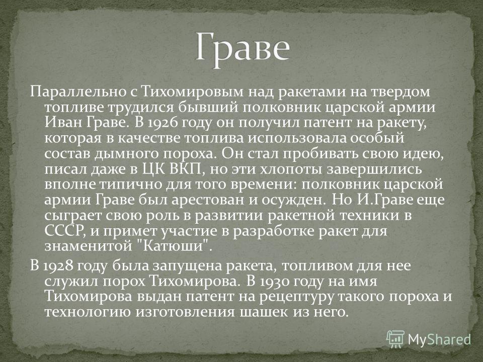 Параллельно с Тихомировым над ракетами на твердом топливе трудился бывший полковник царской армии Иван Граве. В 1926 году он получил патент на ракету, которая в качестве топлива использовала особый состав дымного пороха. Он стал пробивать свою идею,