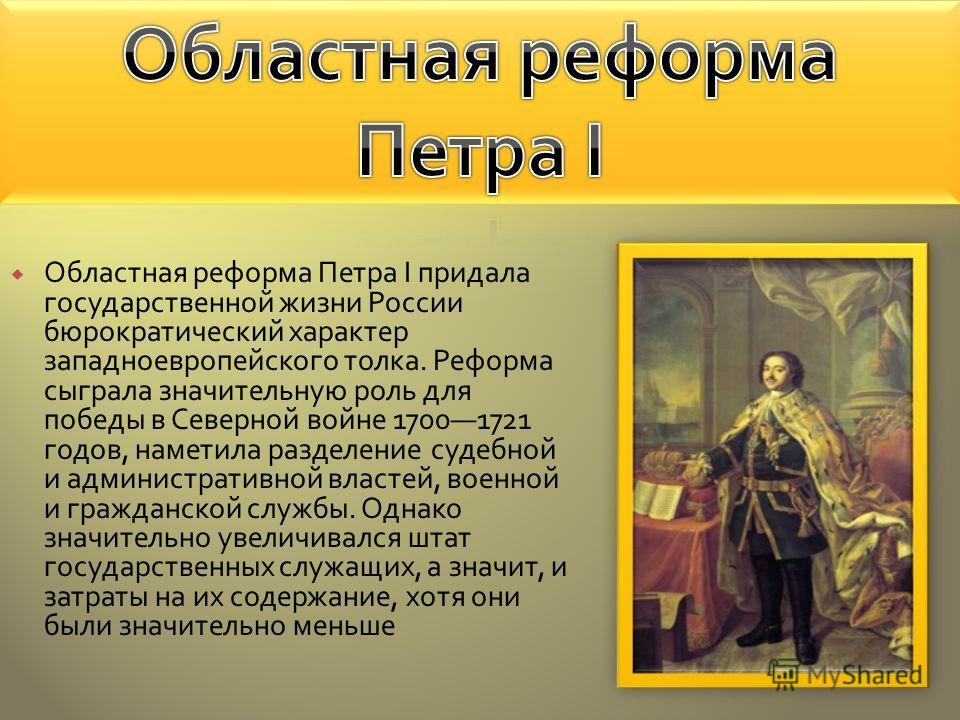 Областная реформа Петра I придала государственной жизни России бюрократический характер западноевропейского толка. Реформа сыграла значительную роль для победы в Северной войне 17001721 годов, наметила разделение судебной и административной властей,