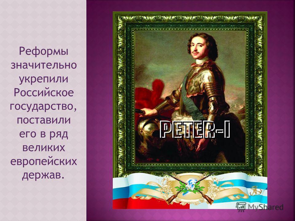 Реформы значительно укрепили Российское государство, поставили его в ряд великих европейских держав.
