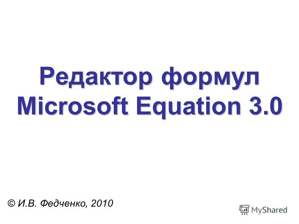 Редактор формул Microsoft Equation 3.0 © И.В. Федченко, 2010