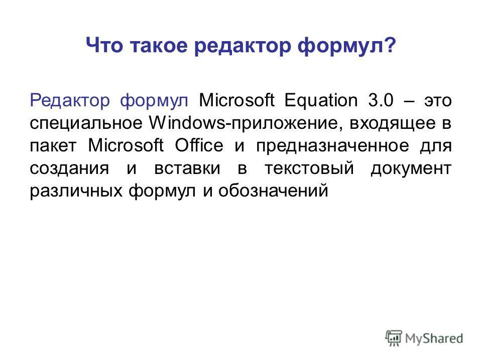 Что такое редактор формул? Редактор формул Microsoft Equation 3.0 – это специальное Windows-приложение, входящее в пакет Microsoft Office и предназначенное для создания и вставки в текстовый документ различных формул и обозначений
