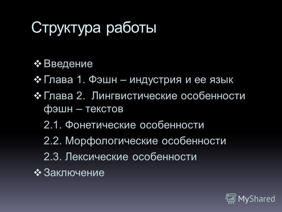 Структура работы Введение Глава 1. Фэшн – индустрия и ее язык Глава 2. Лингвистические особенности фэшн – текстов 2.1. Фонетические особенности 2.2. Морфологические особенности 2.3. Лексические особенности Заключение