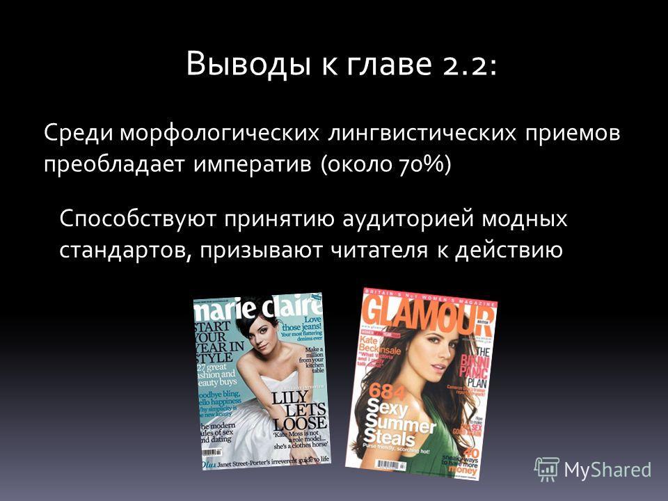 Выводы к главе 2.2: Среди морфологических лингвистических приемов преобладает императив (около 70%) Способствуют принятию аудиторией модных стандартов, призывают читателя к действию