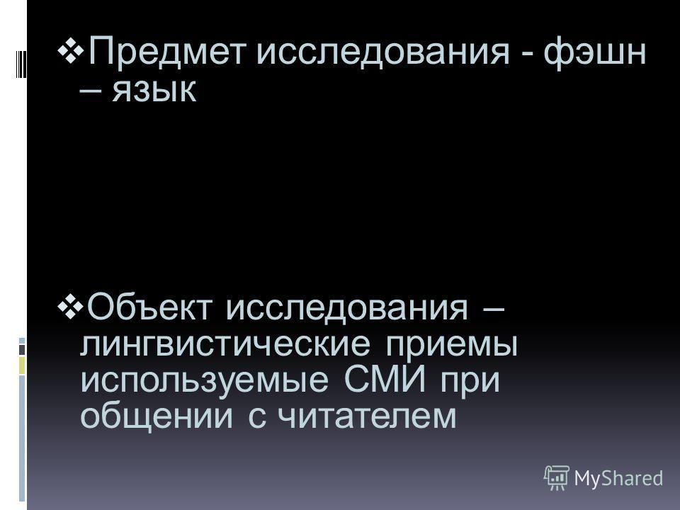 Предмет исследования - фэшн – язык Объект исследования – лингвистические приемы используемые СМИ при общении с читателем